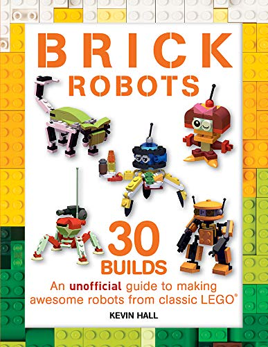 Brick Robots: 30 Builds: An Unofficial Guide to Making Awesome Robots from Classic Lego