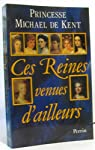 Ces reines venues d'ailleurs : la grande catherine, marie-antoinette, marie-caroline, leopoldine, eu par Michael de Kent