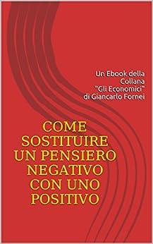 Come sostituire un pensiero negativo con uno positivo (Gli Economici di Giancarlo Fornei Vol. 2) di [Fornei, Giancarlo]