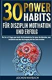 30 Power-Habits für Disziplin, Motivation und Erfolg: Wie Sie in 14 Tagen ganz leicht alte Gewohnheiten für immer durchbrechen, neue installieren und ohne Anstrenung alle Ihre Ziele erreichen