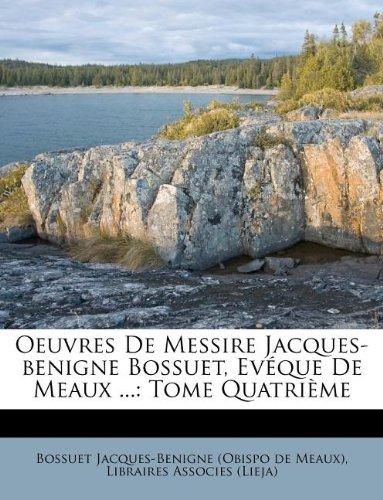 Oeuvres De Messire Jacques-benigne Bossuet, Evéque De Meaux ...: Tome Quatrième