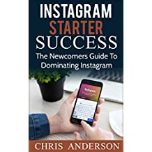 Instagram Starter Success: The Newcomer's Guide To Dominating Instagram (English Edition)
