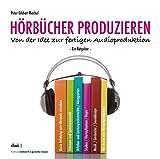 Hörbücher produzieren. Von der Idee zur fertigen Audioproduktion. Ein Ratgeber