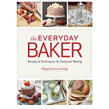 The Everyday Baker: Recipes & Techniques for Foolproof Baking
