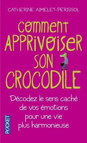 Comment apprivoiser son crocodile : Ecoutez le message caché de vos émotions pour progresser sur la voie du bien-être par Catherine Aimelet-Périssol