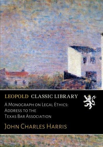 A Monograph on Legal Ethics: Address to the Texas Bar Association por John Charles Harris