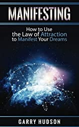Manifesting: How to Use the Law of Attraction to Manifest Your Dreams