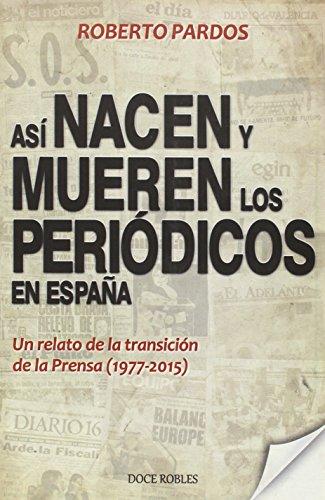 Así nacen y mueren los periódicos en España: Un relato de la transición de la Prensa (1977-2015) (Colección Crónicas) por Roberto Pardos Corral