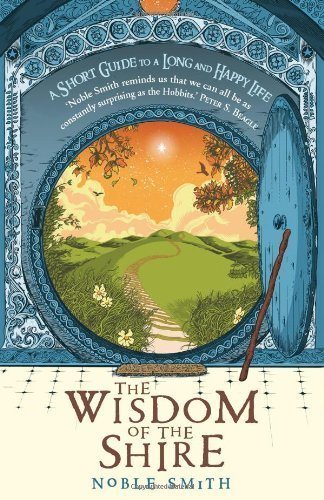The Wisdom of the Shire: A Short Guide to a Long and Happy Life by Smith, Noble Published by Hodder & Stoughton (2012)