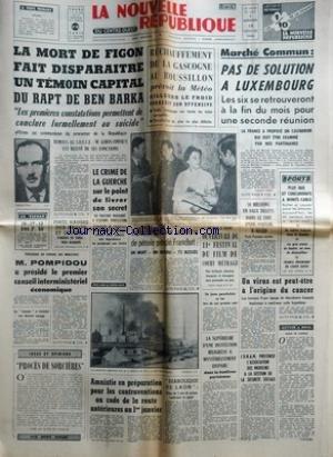 NOUVELLE REPUBLIQUE (LA) [No 6490] du 19/01/1966 - LA MORT DE FIGON FAIT DISPARAITRE UN TEMOIN CAPITAL DU RAPT DE BEN BARKA - LEROY-FINVILLE EST RELEVE DE SES FONCTIONS - LE CRIME DE LA GUERCHE - LE COMMISSAIRE AYALA - GEORGES SEGRETIN - POMPIDOU A PRESIDE LE 1ER CONSEIL INTERMINISTERIEL ECONOMIQUE - PROCES DE SORCIERES PAR ROURE - AMNISTIE EN PREPARATION POUR LES CONTRAVENTIONS AU CODE DE LA ROUTE ANTERIEURES AU 1ER JANVIER - LA DIABOLIQUE DE LAON ET LA MORT DE REGINE MAITRE - LA SUPERI par Collectif