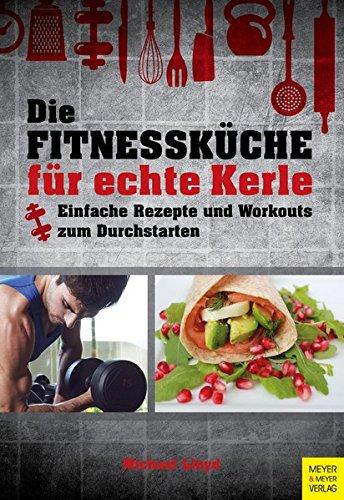 Die Fitnessküche für echte Kerle: Einfache Rezepte und Workouts zum Durchstarten (Fit Männer Kochen)