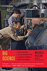 Big Science: Ernest Lawrence and the Invention that Launched the Military-Industrial Complex by Michael Hiltzik (2016-07-26)