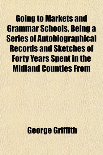 Going to Markets and Grammar Schools, Being a Series of Autobiographical Records and Sketches of Forty Years Spent in the Midland Counties From