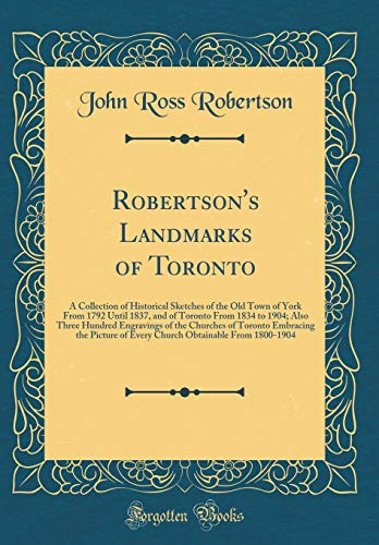 Robertson's Landmarks of Toronto: A Collection of Historical Sketches of the Old Town of York From 1792 Until 1837, and of Toronto From 1834 to 1904; ... the Picture of Every Church Obtainable por John Ross Robertson