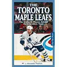The Toronto Maple Leafs: The Stories & Players Behind the Legendary Team
