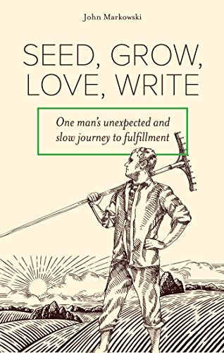 Seed, Grow, Love, Write: One man's unexpected and slow journey to fulfillment (English Edition)