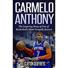 Carmelo Anthony: The Inspiring Story of One of Basketball's Most Versatile Scorers (Basketball Biography Books) (English Edition)
