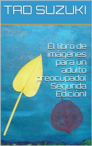 El libro de imágenes para un adulto preocupado( Segunda Edición) por TAD SUZUKI