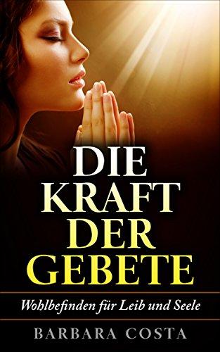 Die Kraft der Gebete!: Wohlbefinden für Leib und Seele. Erlernen Sie verschiedene Heilgebete und...