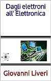 Elettronica Best Deals - Dagli elettroni all' Elettronica (Italian Edition)