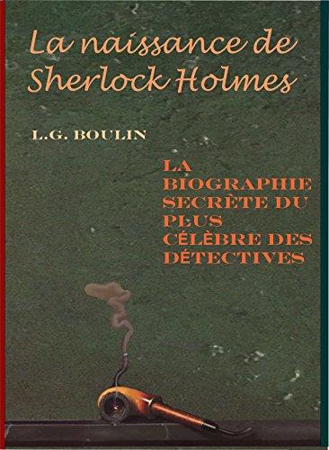 La naissance de Sherlock Holmes: La biographie secrète du plus célèbre des détectives