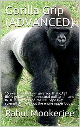 """Gorilla Grip (ADVANCED): 15 exercises that will give you that CAST IRON grip with an """"unnatural pull to it"""" – and INHUMAN levels of RAGING """"ape like"""" strength ... the entire upper body. (English Edition)"""