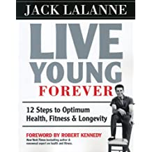 Live Young Forever: 12 Steps to Optimum Health, Fitness and Longevity