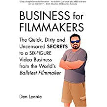 BUSINESS for FILMMAKERS: The Quick, Dirty and Uncensored SECRETS to a SIX-FIGURE Video Business from the World's Ballsiest Filmmaker. (English Edition)