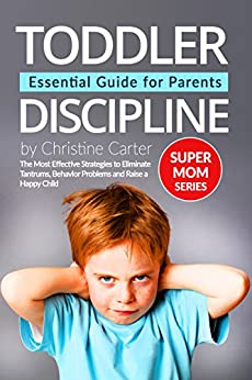 Toddler Discipline: Essential Guide for Parents: The Most Effective Strategies to Eliminate Tantrums, Behavior Problems and to Raise a Happy Child (English Edition) par [Carter, Christine J.]