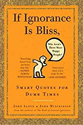 [If Ignorance Is Bliss, Why Aren't There More Happy People?: Smart Quotes for Dumb Times] (By: John Mitchinson) [published: August, 2009]