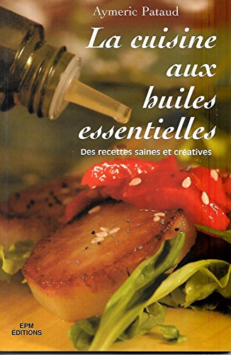 la cuisine aux huiles essentielles - des recettes saines et créatives