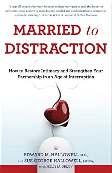 Married to Distraction: Restoring Intimacy and Strengthening Your Marriage in an Age of Interruption de [Hallowell Md, Edward M., Hallowell, Sue, Orlov, Melissa]