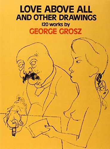 Love Above All and Other Drawings: 120 Works By George Grosz