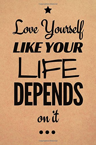 Love Yourself Like Your Life Depends On It: Motivational, Unique Notebook, Journal, Diary (110 Pages, Blank, 6 x 9) (Motivational Notebooks)