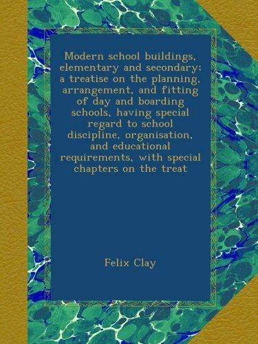 Modern school buildings, elementary and secondary; a treatise on the planning, arrangement, and fitting of day and boarding schools, having special ... with special chapters on the treat