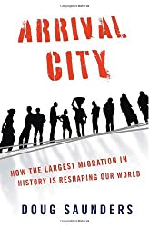 Arrival City: How the Largest Migration in History Is Reshaping Our World by Doug Saunders (2011-03-22)