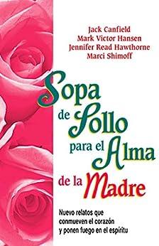 Sopa de Pollo para el Alma de la Madre: Nuevo relatos que conmueven el corazón y ponen fuego en el espíritu (Spanish Edition)