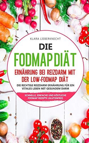 Die FODMAP Diät - Ernährung bei Reizdarm mit der Low-FODMAP Diät: Die richtige Reizdarm Ernährung für ein vitales Leben mit gesundem Darm - Schnelle, einfache und köstliche FODMAP Rezepte (glutenfrei)
