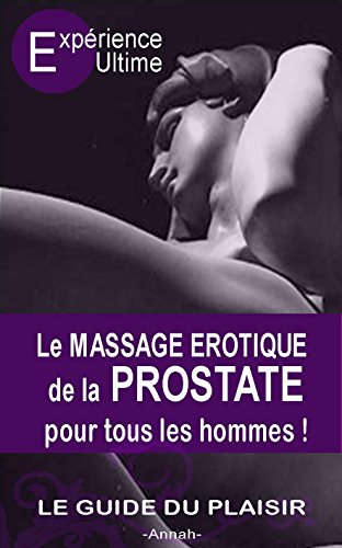 Le Massage érotique de la Prostate pour tous les hommes: Le plaisir suprême, l'orgasme prostatique par A. Annah