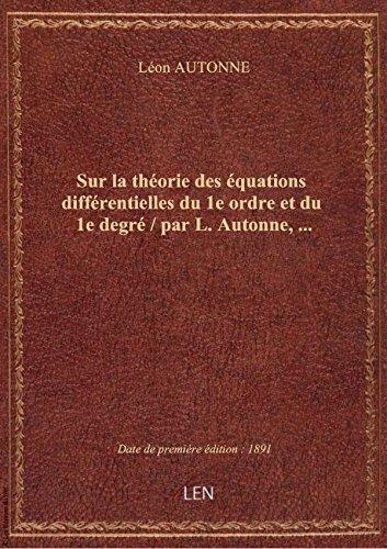 Sur lathéoriedeséquations différentielles du1eordre etdu 1e degré / parL.Autonne, …