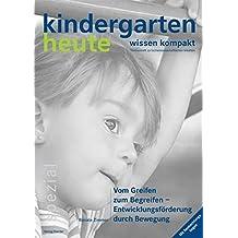 Vom Greifen zum Begreifen - Entwicklungsförderung durch Bewegung (kindergarten heute - wissen kompakt/Themenheft zu fachwissenschaftlichen Inhalten)