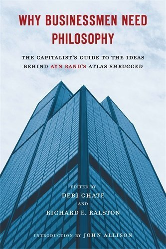 Why Businessmen Need Philosophy: The Capitalist's Guide to the Ideas Behind Ayn Rand's Atlas Shrugged by Debi Ghate (2011-11-24)