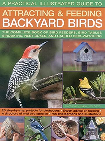 A Practical Illustrated Guide to Attracting & Feeding Backyard Birds: The Complete Book of Bird Feeders, Bird Tables, Birdbaths, Nest Boxes, and Garden Bird-Watching