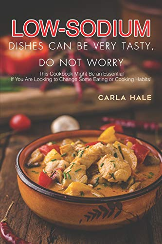 Low Sodium Dishes Can Be Very Tasty, Do Not Worry: This Cookbook Might Be an Essential If You Are Looking to Change Some Eating or Cooking Habits!