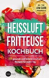 Heißluftfritteuse Kochbuch: 111 gesunde und leckere Low Carb Rezepte für jeden Tag (BONUS: Inkl. 7 Tage Low Carb Ernährungsplan)