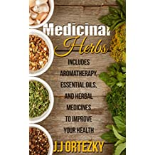 Medicinal Herbs: Aromatherapy, Essential Oils and Medicinal Herbs To Improve Your Health  (Medicinal Herbs For Beginners Book 1) (English Edition)