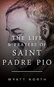 The Life and Prayers of Saint Padre Pio by [North, Wyatt]