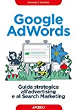 Google AdWords: guida strategica all'advertising e al Search Marketing (Web marketing Vol. 8)