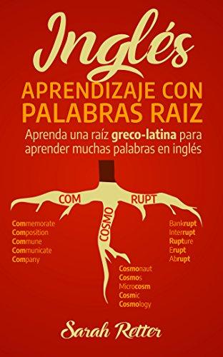 INGLÉS: APRENDIZAJE CON PALABRAS RAÍZ: Aprenda una raíz greco-latina para aprender muchas palabras en inglés. Incremente rápidamente su vocabulario en inglés con las raíces de origen en latín.