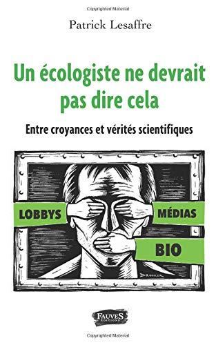 Un écologiste ne devrait pas dire cela: Entre croyances et vérités scientifiques